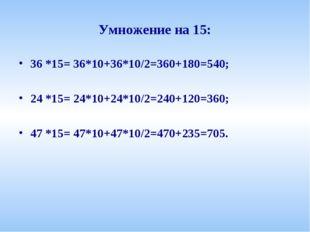 Умножение на 15: 36 *15= 36*10+36*10/2=360+180=540; 24 *15= 24*10+24*10/2=240