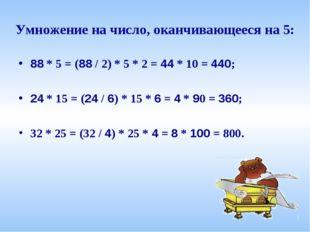 Умножение на число, оканчивающееся на 5: 88 * 5 = (88 / 2) * 5 * 2 = 44 * 10