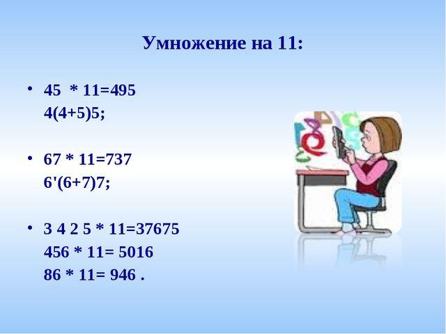 Умножение на 11: 45 * 11=495 4(4+5)5; 67 * 11=737 6'(6+7)7; 3 4 2 5 * 11=37...