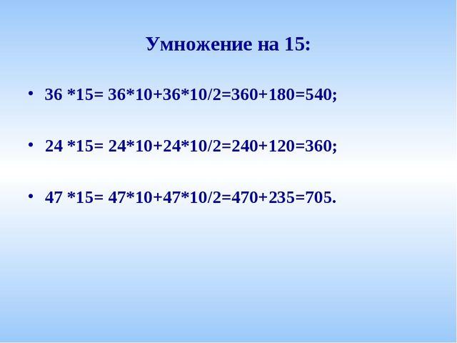 Умножение на 15: 36 *15= 36*10+36*10/2=360+180=540; 24 *15= 24*10+24*10/2=240...