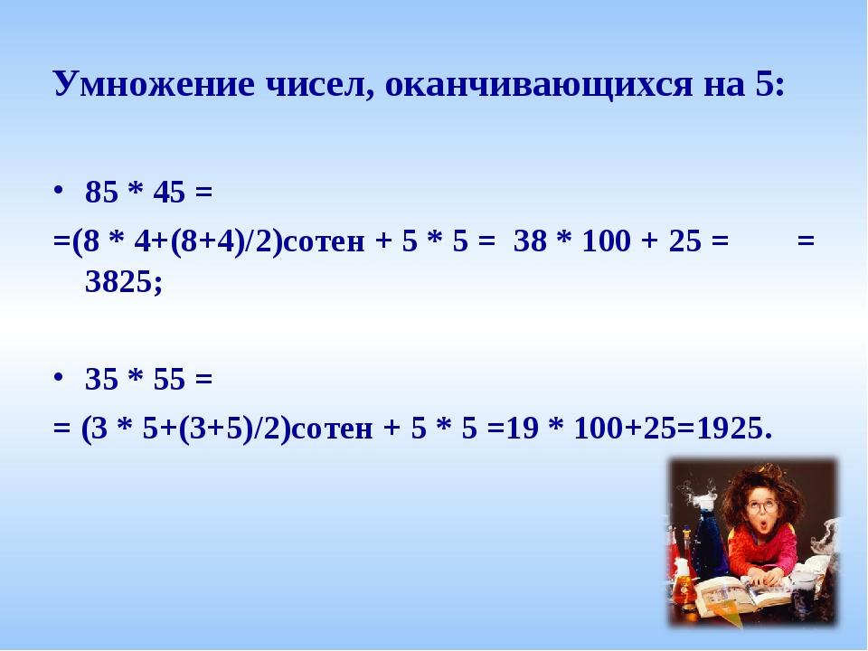Умножение чисел, оканчивающихся на 5: 85 * 45 = =(8 * 4+(8+4)/2)сотен + 5 * 5...