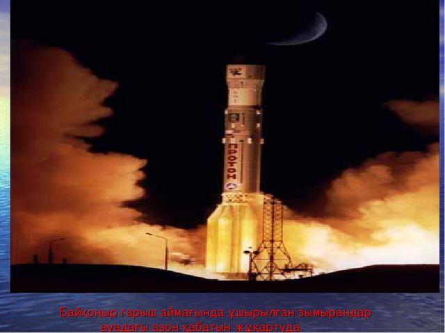Байқоңыр ғарыш аймағында ұшырылған зымырандар ауадағы азон қабатын жұқартуда.