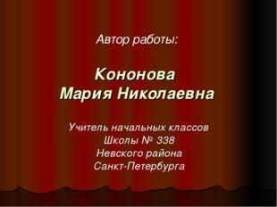 Кононова Мария Николаевна Автор работы: Учитель начальных классов Школы № 338