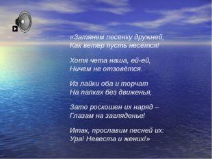 «Затянем песенку дружней, Как ветер пусть несётся! Хотя чета наша, ей-ей, Нич