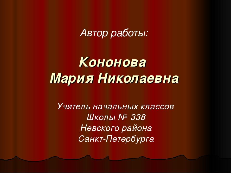Кононова Мария Николаевна Автор работы: Учитель начальных классов Школы № 338...