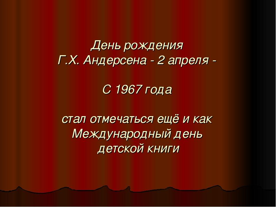 День рождения Г.Х. Андерсена - 2 апреля - С 1967 года стал отмечаться ещё и к...