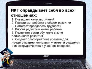 ИКТ оправдывает себя во всех отношениях: 1. Повышает качество знаний 2. Продв