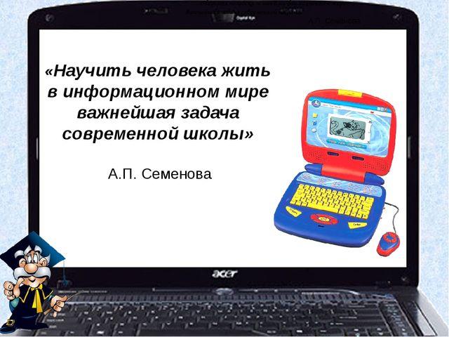 «Научить человека жить в информационном мире – важнейшая задача современной...