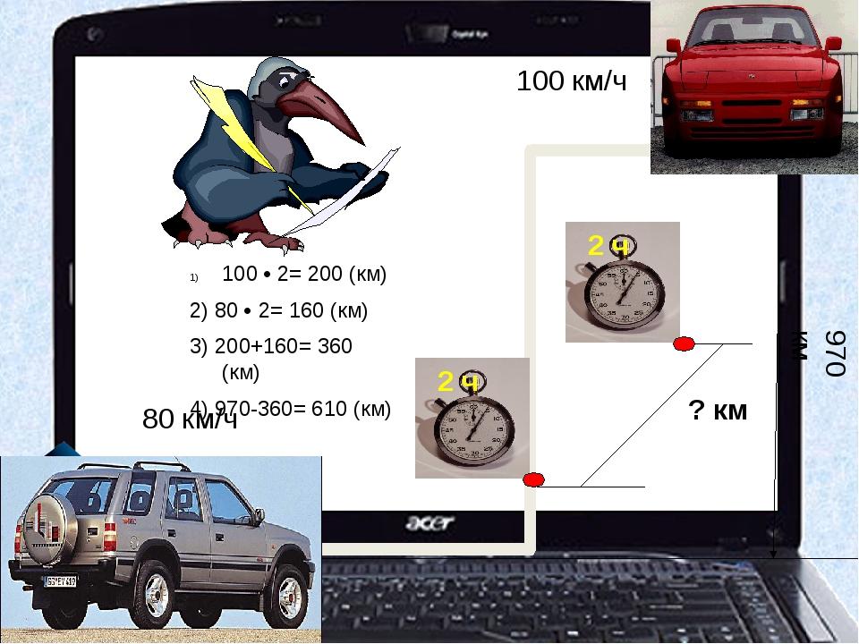 ? км 100 км/ч 80 км/ч 970 км 100 • 2= 200 (км) 2) 80 • 2= 160 (км) 3) 200+16...