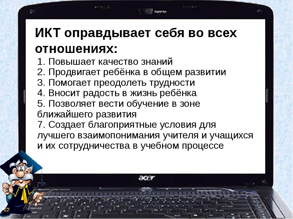 ИКТ оправдывает себя во всех отношениях: 1. Повышает качество знаний 2. Продв...