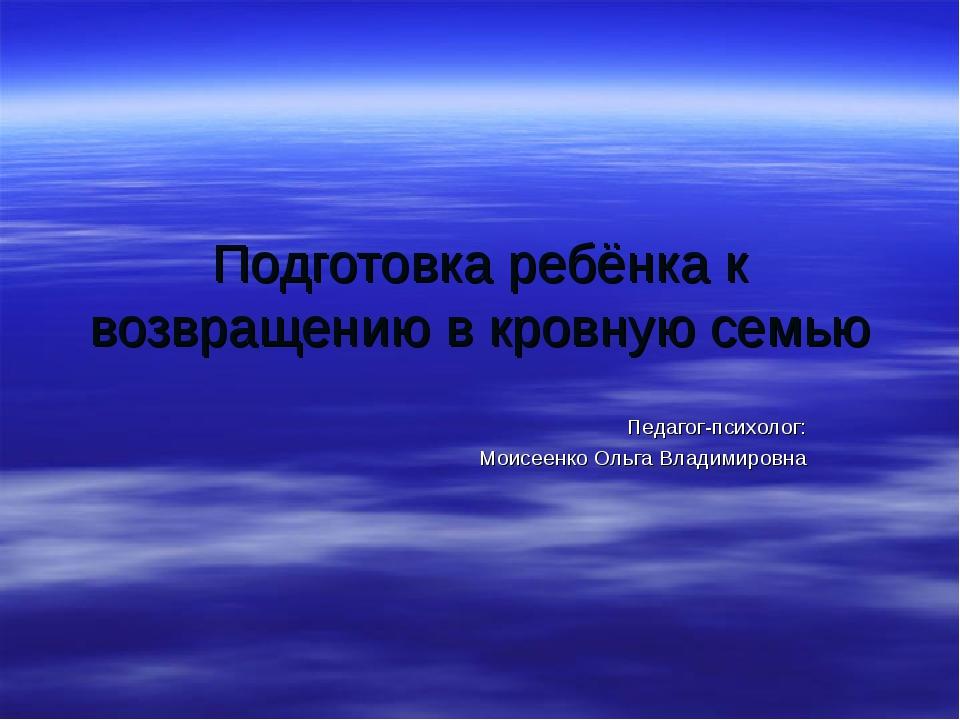 Подготовка ребёнка к возвращению в кровную семью Педагог-психолог: Моисеенко...