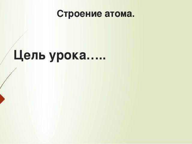 Строение атома. Цель урока…..