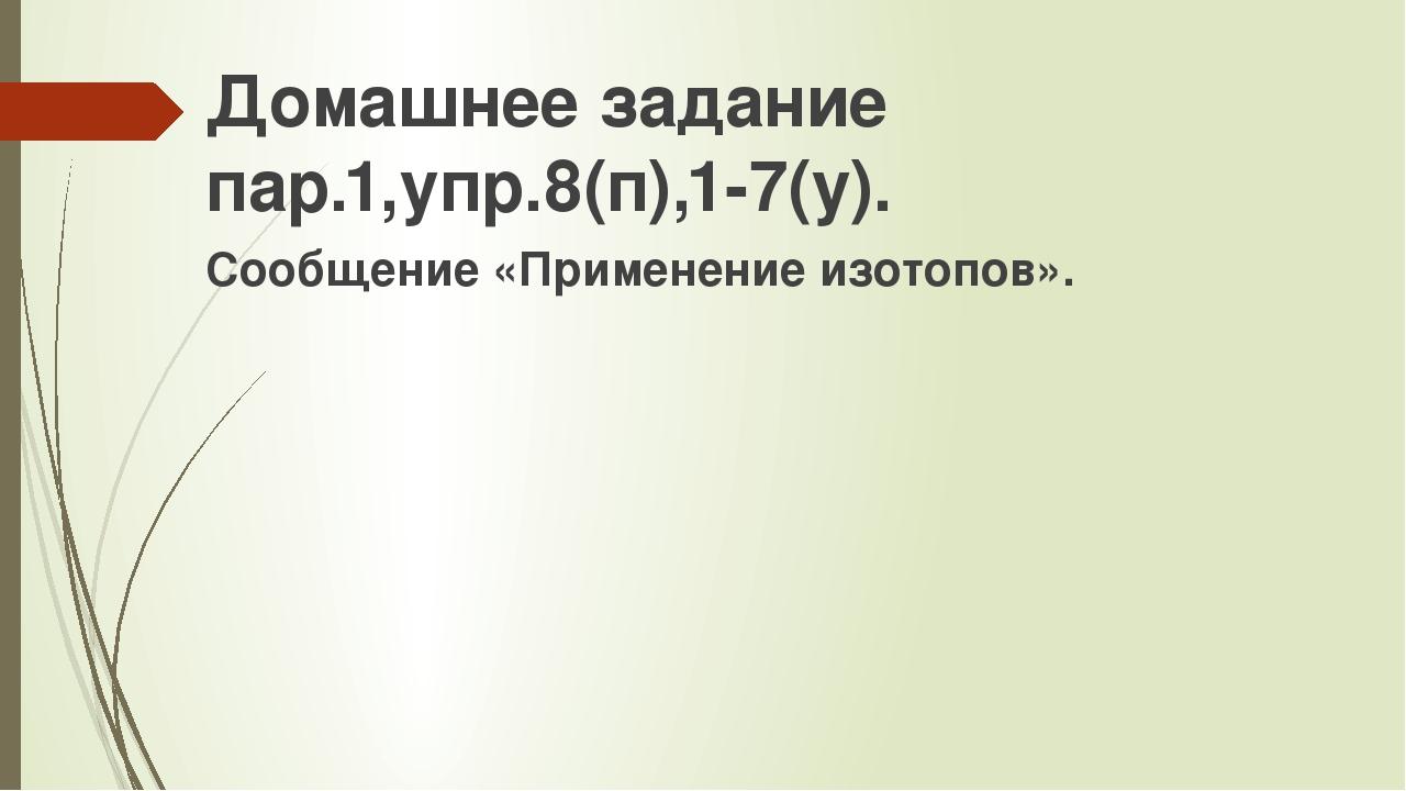 Домашнее задание пар.1,упр.8(п),1-7(у). Сообщение «Применение изотопов».