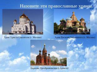 Назовите эти православные храмы. Храм Христа Спасителя (г. Москва) Храм Васил