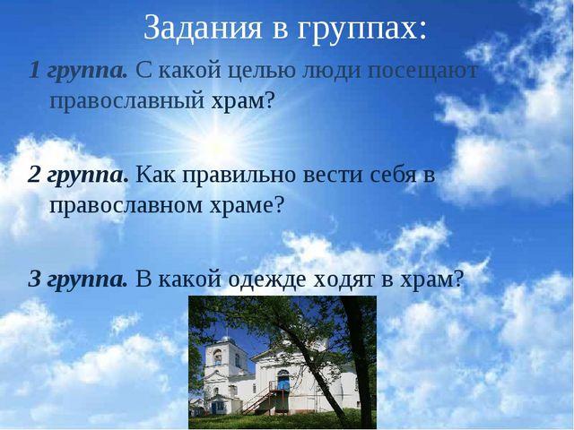 Задания в группах: 1 группа. С какой целью люди посещают православный храм? 2...