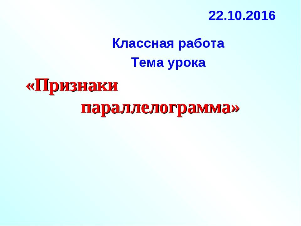 «Признаки параллелограмма» 22.10.2016 Классная работа Тема урока