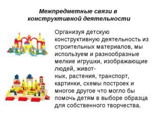 Межпредметные связи в конструктивной деятельности Организуя детскую конструк