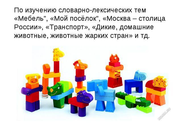 """По изучению словарно-лексических тем «Мебель"""", «Мой посёлок"""", «Москва – столи..."""