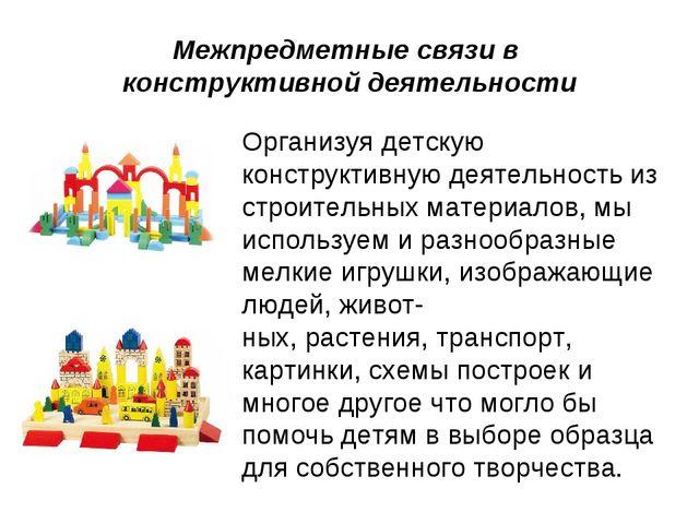 Межпредметные связи в конструктивной деятельности Организуя детскую конструк...