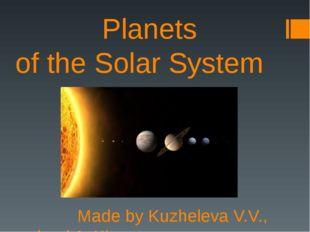Planets of the Solar System Made by Kuzheleva V.V., school 1, Kirsanov