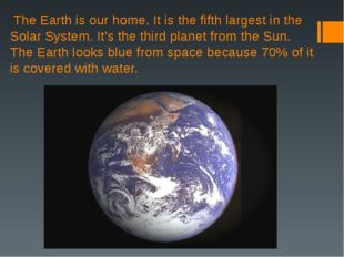 The Earth is our home. It is the fifth largest in the Solar System. It's the