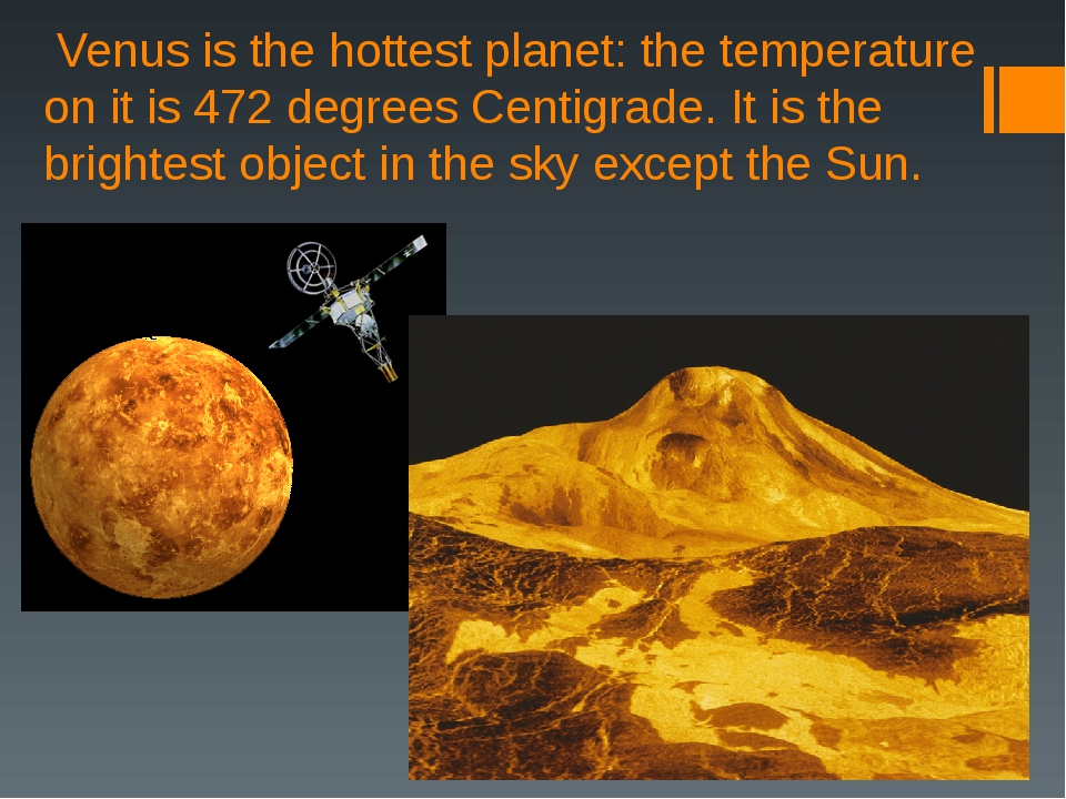 Venus is the hottest planet: the temperature on it is 472 degrees Centigrade...