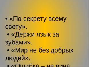 • «По секрету всему свету». • «Держи язык за зубами». • «Мир не без добрых лю