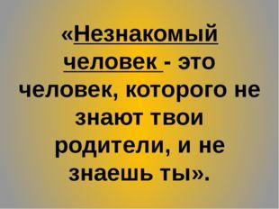 «Незнакомый человек - это человек, которого не знают твои родители, и не знае