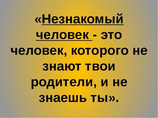 «Незнакомый человек - это человек, которого не знают твои родители, и не знае...