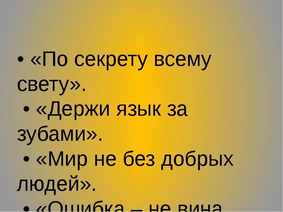 • «По секрету всему свету». • «Держи язык за зубами». • «Мир не без добрых лю...