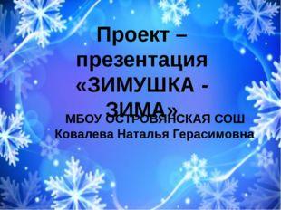 Проект –презентация «ЗИМУШКА - ЗИМА» МБОУ ОСТРОВЯНСКАЯ СОШ Ковалева Наталья Г