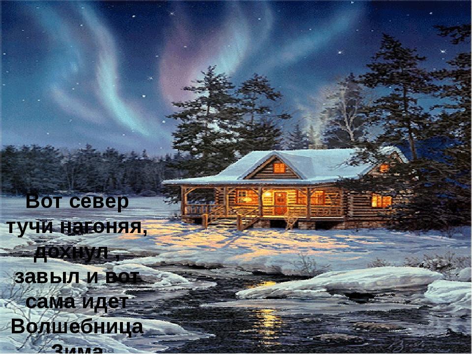 Вот север тучи нагоняя, дохнул , завыл и вот сама идет Волшебница Зима