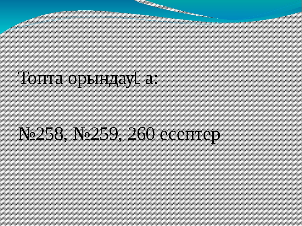 Топта орындауға: №258, №259, 260 есептер