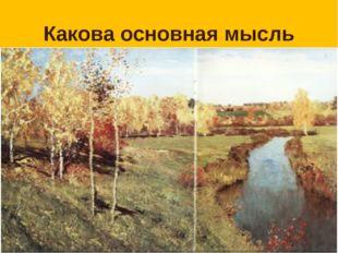 Какова основная мысль текста? Осень на картинах Левитана очень разнообразна.