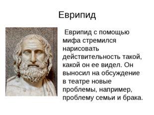 Еврипид Еврипид с помощью мифа стремился нарисовать действительность такой, к