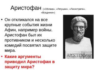 Аристофан («Облака», «Лягушки», «Лисистрата», «Всадники») Он откликался на вс