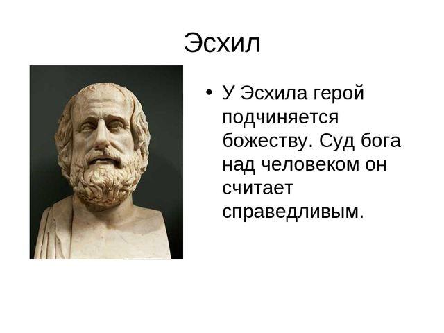 Эсхил У Эсхила герой подчиняется божеству. Суд бога над человеком он считает...