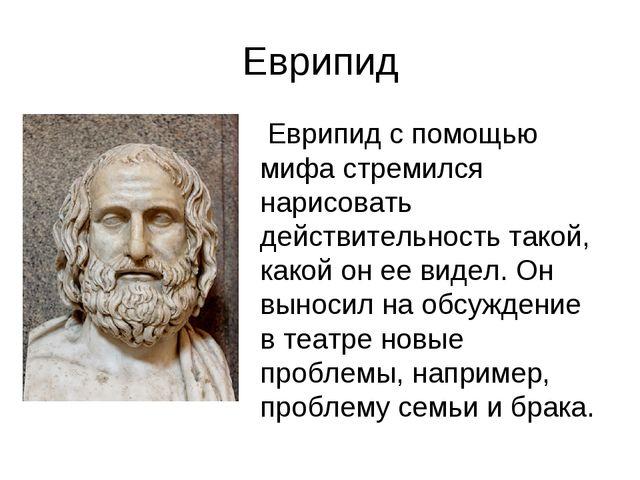 Еврипид Еврипид с помощью мифа стремился нарисовать действительность такой, к...
