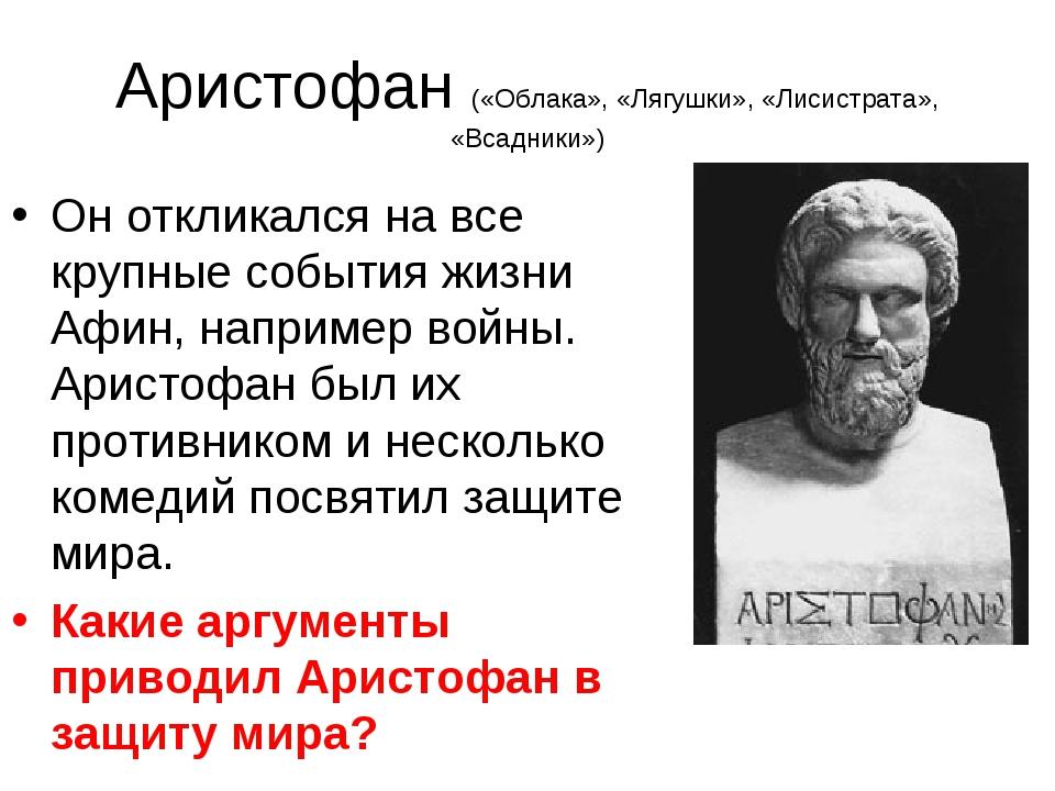 Аристофан («Облака», «Лягушки», «Лисистрата», «Всадники») Он откликался на вс...