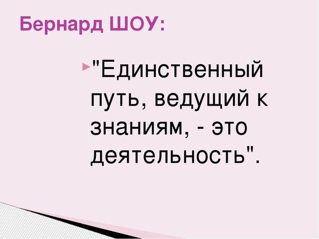 """""""Единственный путь, ведущий к знаниям, - это деятельность"""". Бернард ШОУ:"""