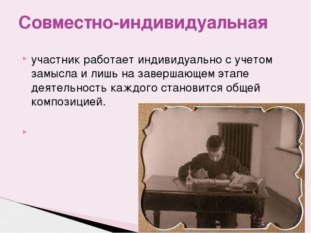 участник работает индивидуально с учетом замысла и лишь на завершающем этапе...