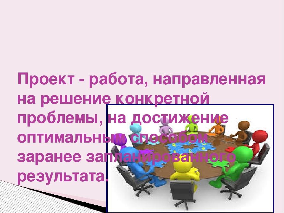 Проект - работа, направленная на решение конкретной проблемы, на достижение...