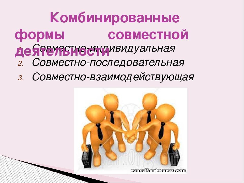 Совместно-индивидуальная Совместно-последовательная Совместно-взаимодействующ...