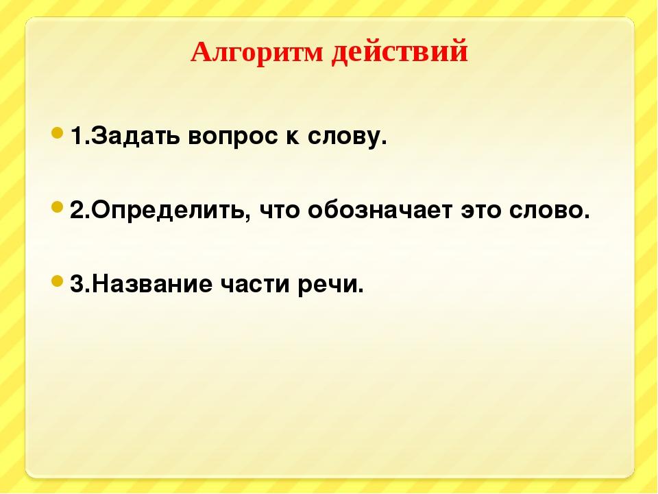 Алгоритм действий 1.Задать вопрос к слову. 2.Определить, что обозначает это с...