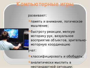 Компьютерные игры развивают: память и внимание, логическое мышление; быстроту