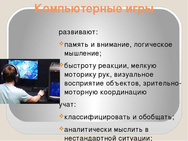 Компьютерные игры развивают: память и внимание, логическое мышление; быстроту...