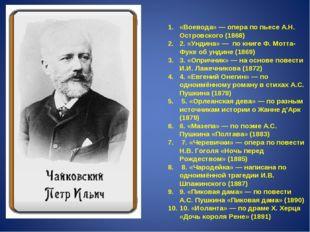«Воевода» — опера по пьесе А.Н. Островского (1868) 2. «Ундина» — по книге Ф.