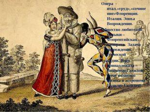 Опера - итал.«труд»,«сочинение»Флоренция. Италия. Эпоха Возрождения. Общество