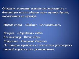 Оперные сочинения изначально назывались –dramma per musica (драма через музык