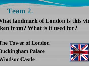Team 2. The Tower of London Buckingham Palace Windsor Castle -What landmark o